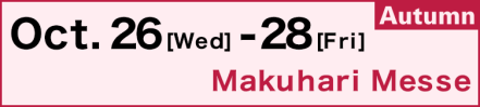 Oct. 26 (Wed) - 28 (Fri), Makuhari Messe
