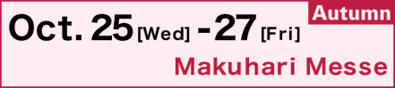 Oct. 25 (Wed) - 27 (Fri), Makuhari Messe